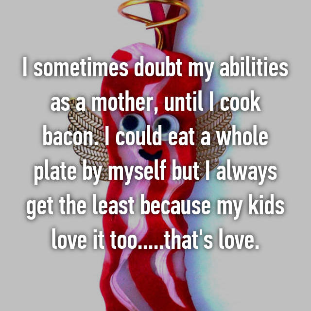 I sometimes doubt my abilities as a mother, until I cook bacon. I could eat a whole plate by myself but I always get the least because my kids love it too.....that's love.
