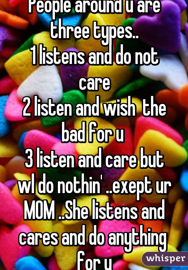 People around u are three types.. 1 listens and do not care 2 listen and wish  the bad for u  3 listen and care but wl do nothin' ..exept ur MOM ..She listens and cares and do anything  for u