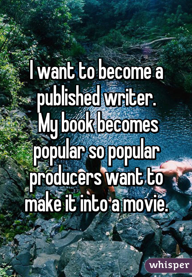 I want to become a published writer.  My book becomes popular so popular producers want to make it into a movie.