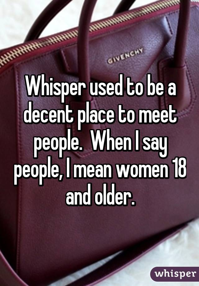 Whisper used to be a decent place to meet people.  When I say people, I mean women 18 and older.
