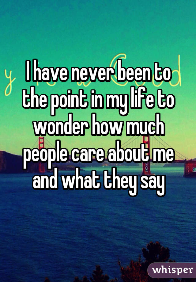 I have never been to the point in my life to wonder how much people care about me and what they say
