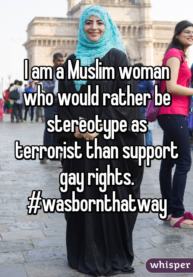 I am a Muslim woman who would rather be stereotype as terrorist than support gay rights. #wasbornthatway