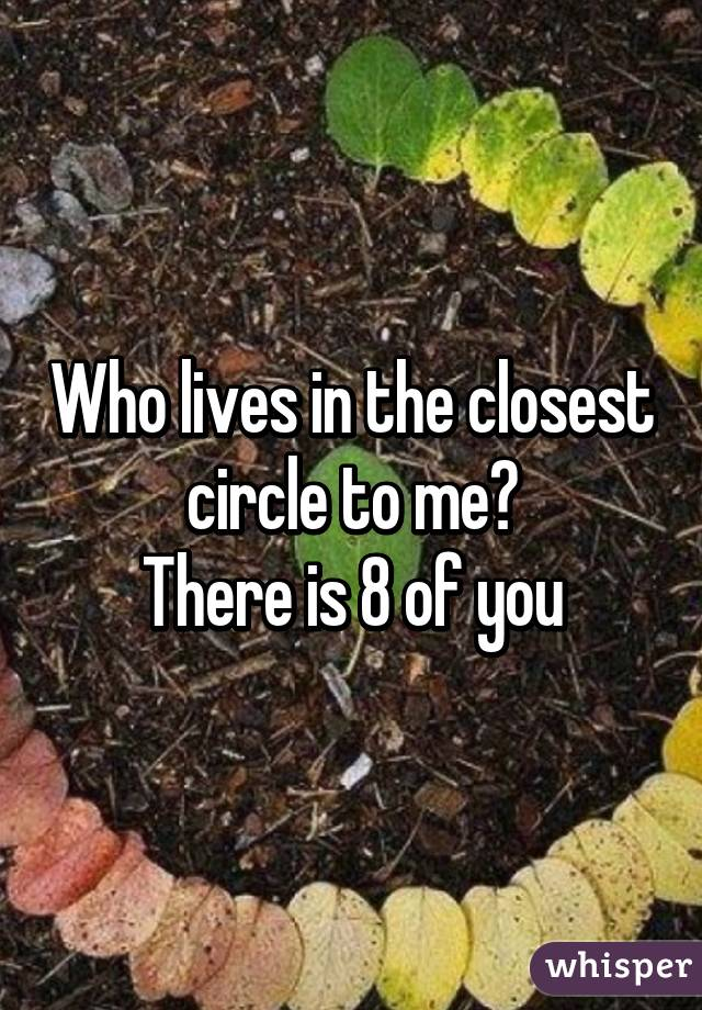 Who lives in the closest circle to me? There is 8 of you