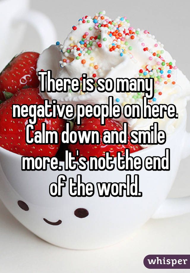There is so many negative people on here. Calm down and smile more. It's not the end of the world.