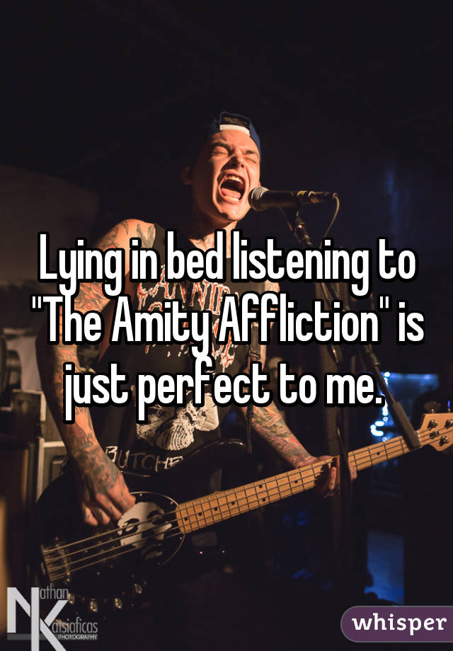 "Lying in bed listening to ""The Amity Affliction"" is just perfect to me."