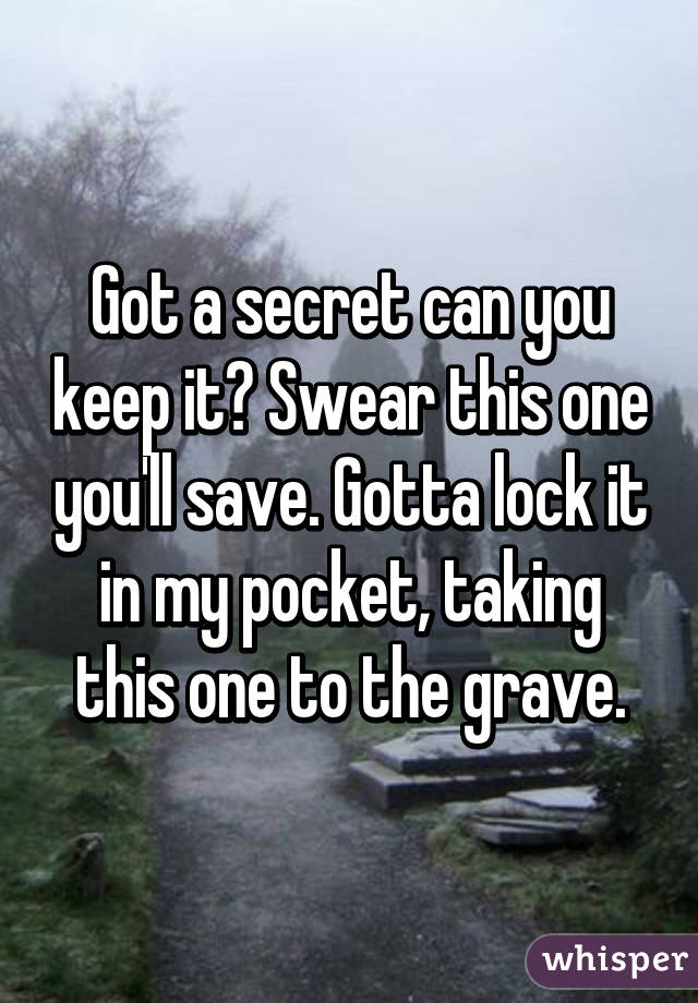 Got a secret can you keep it? Swear this one you'll save. Gotta lock it in my pocket, taking this one to the grave.