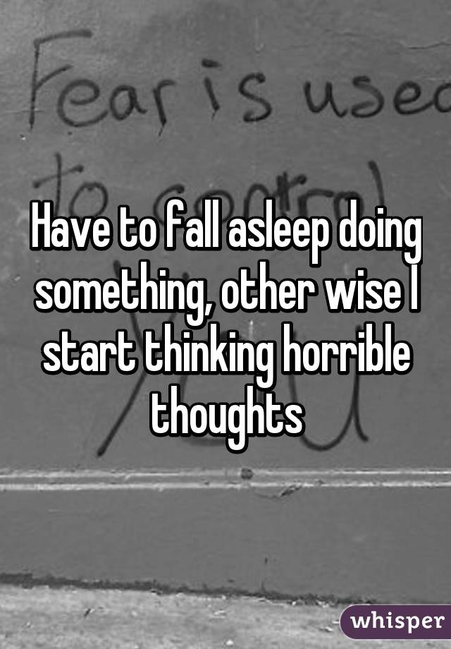 Have to fall asleep doing something, other wise I start thinking horrible thoughts