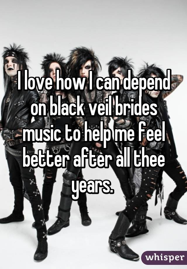 I love how I can depend on black veil brides music to help me feel better after all thee years.
