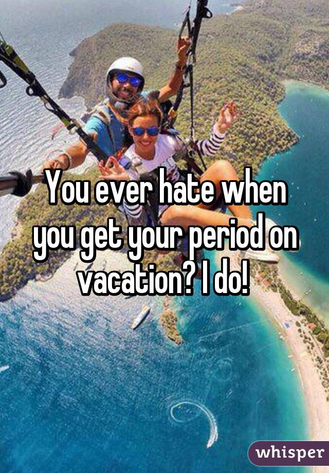 You ever hate when you get your period on vacation? I do!