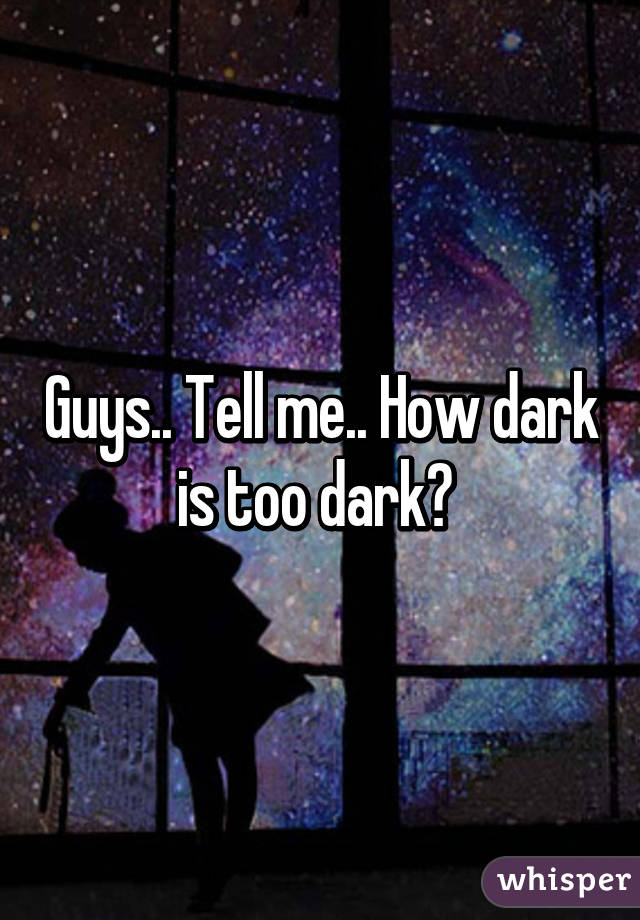 Guys.. Tell me.. How dark is too dark?