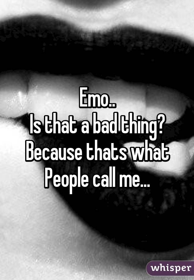 Emo.. Is that a bad thing? Because thats what People call me...