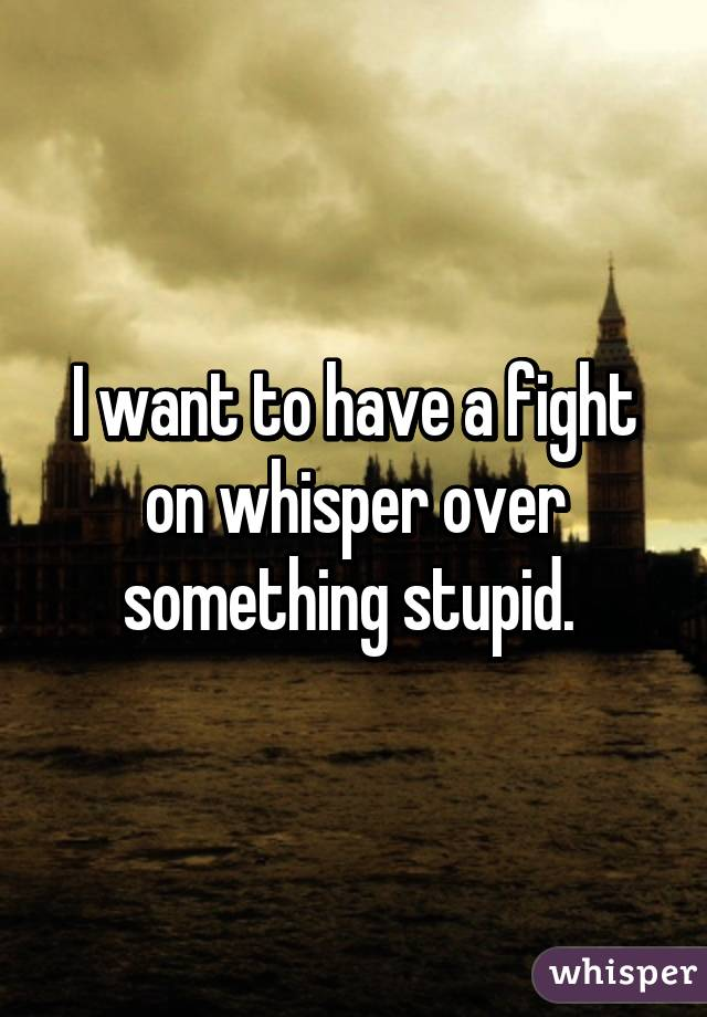 I want to have a fight on whisper over something stupid.