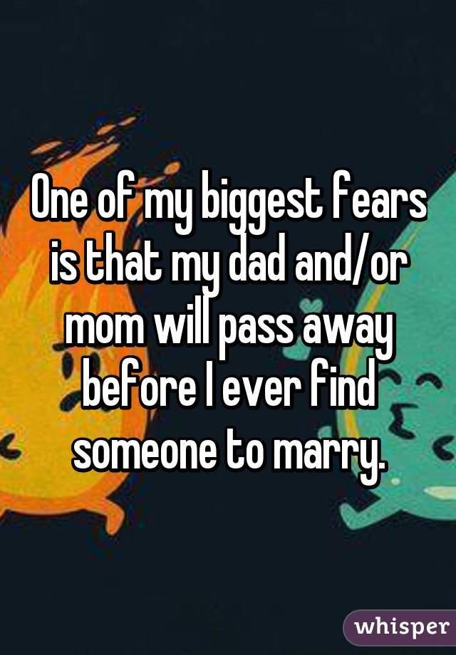 One of my biggest fears is that my dad and/or mom will pass away before I ever find someone to marry.