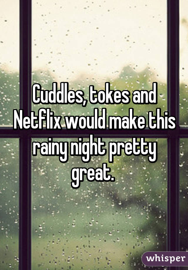 Cuddles, tokes and Netflix would make this rainy night pretty great.