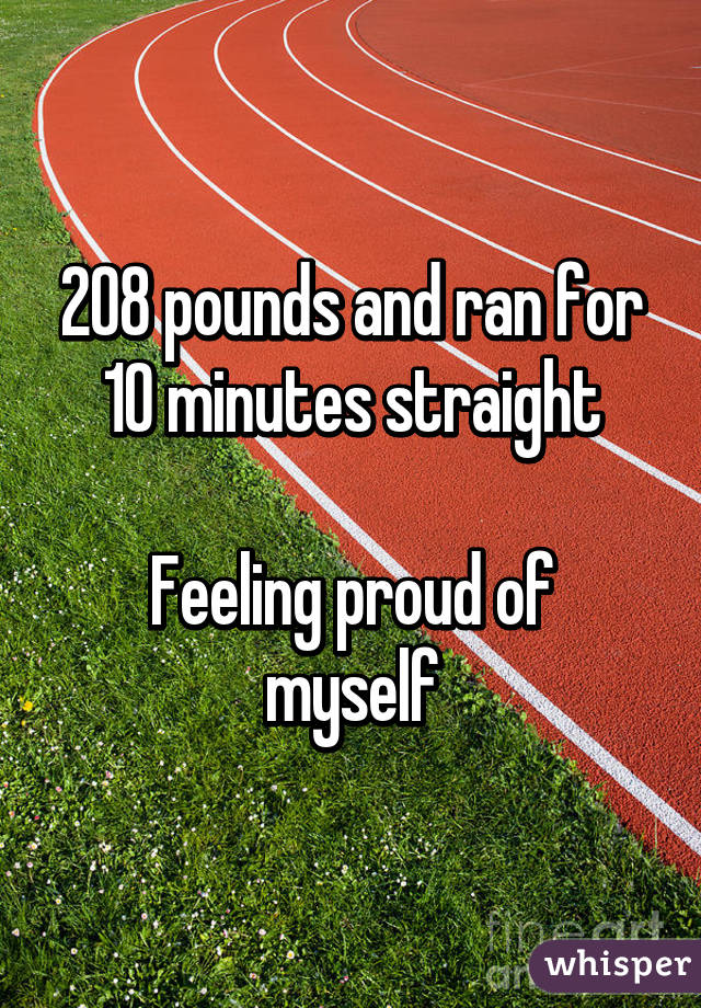 208 pounds and ran for 10 minutes straight  Feeling proud of myself