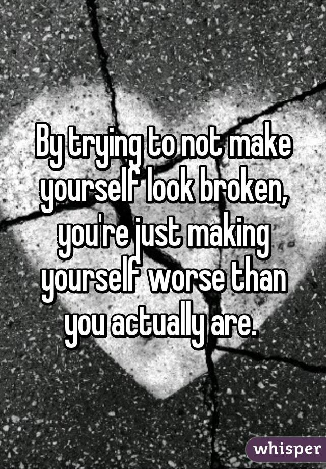 By trying to not make yourself look broken, you're just making yourself worse than you actually are.