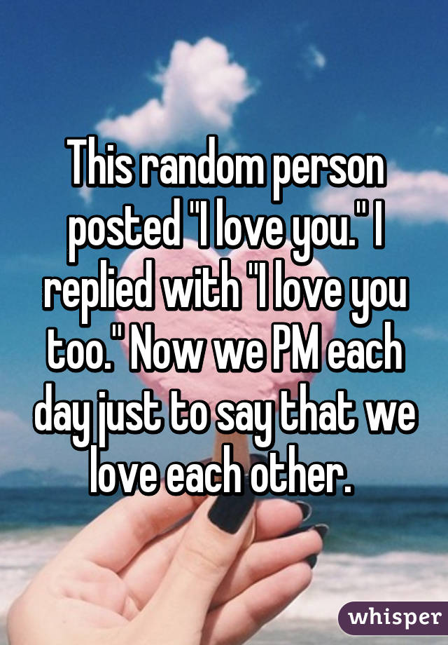 """This random person posted """"I love you."""" I replied with """"I love you too."""" Now we PM each day just to say that we love each other."""