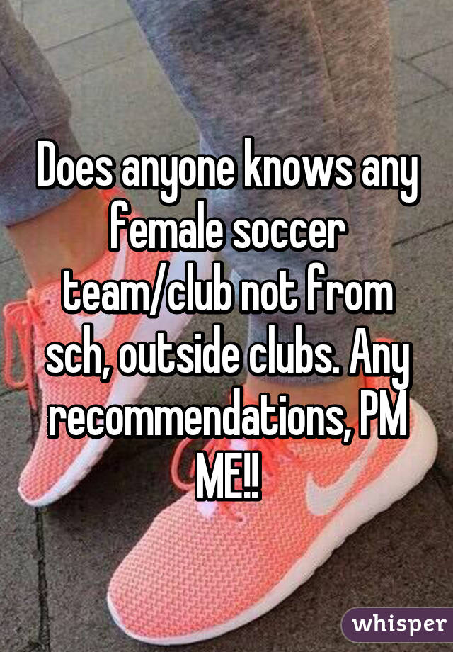 Does anyone knows any female soccer team/club not from sch, outside clubs. Any recommendations, PM ME!!