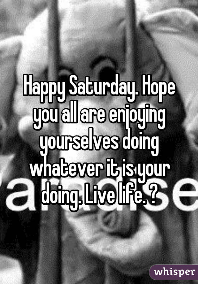 Happy Saturday. Hope you all are enjoying yourselves doing whatever it is your doing. Live life. 😊