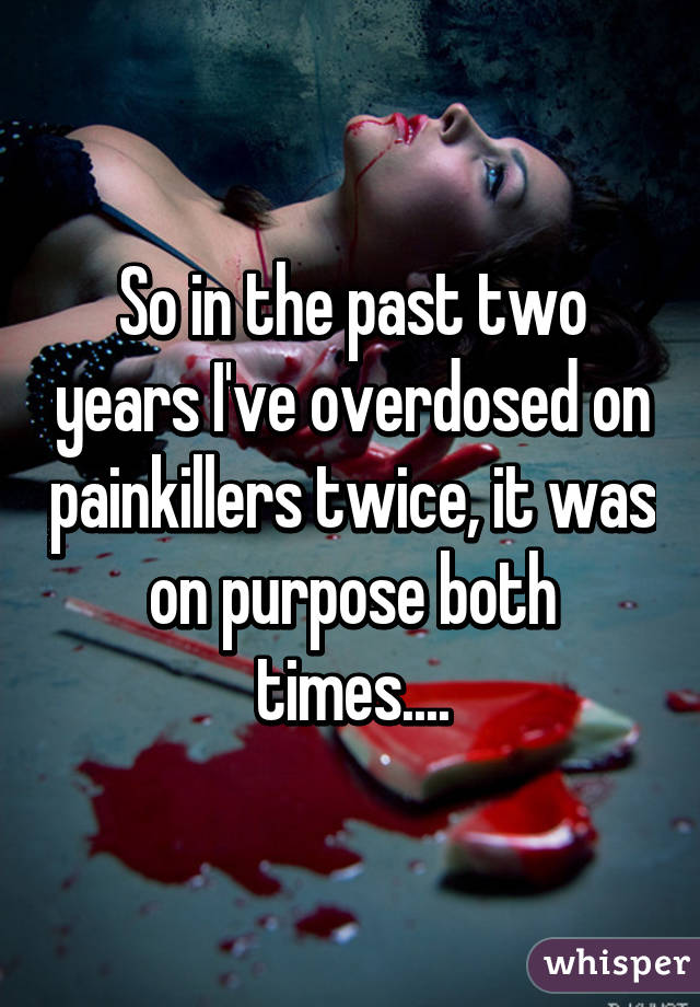 So in the past two years I've overdosed on painkillers twice, it was on purpose both times....