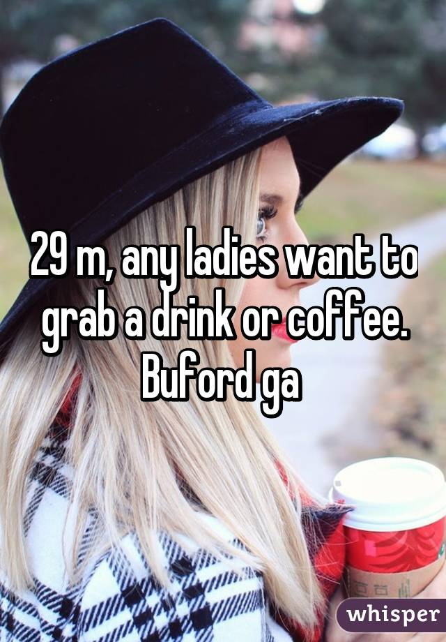 29 m, any ladies want to grab a drink or coffee. Buford ga