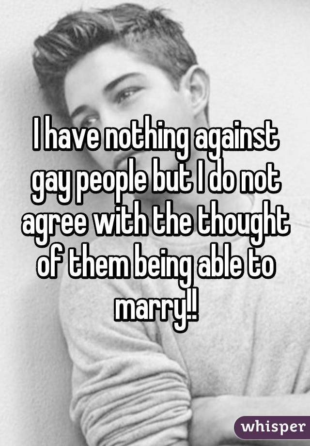 I have nothing against gay people but I do not agree with the thought of them being able to marry!!