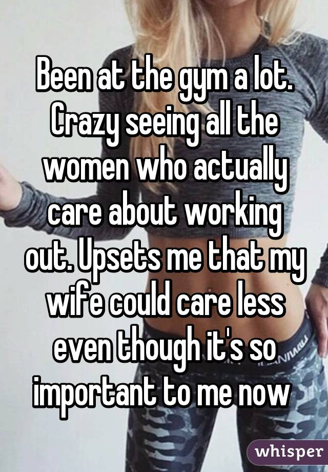 Been at the gym a lot. Crazy seeing all the women who actually care about working out. Upsets me that my wife could care less even though it's so important to me now
