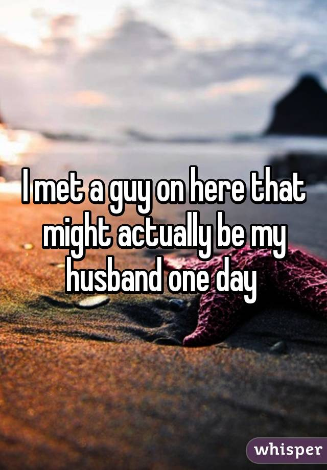 I met a guy on here that might actually be my husband one day