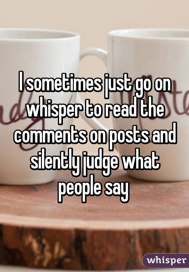 I sometimes just go on whisper to read the comments on posts and silently judge what people say