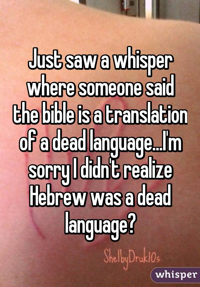Just saw a whisper where someone said the bible is a translation of a dead language...I'm sorry I didn't realize Hebrew was a dead language?
