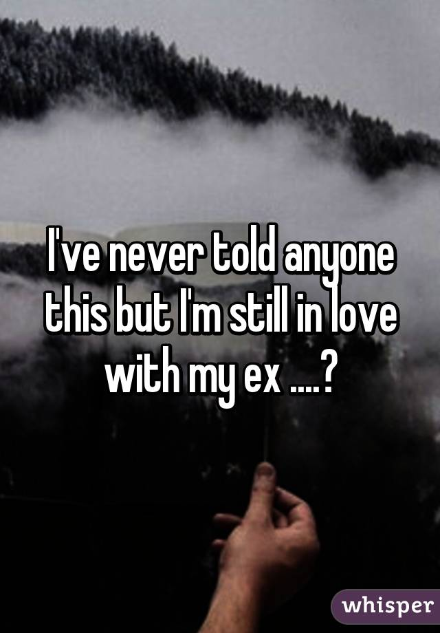 I've never told anyone this but I'm still in love with my ex ....😁