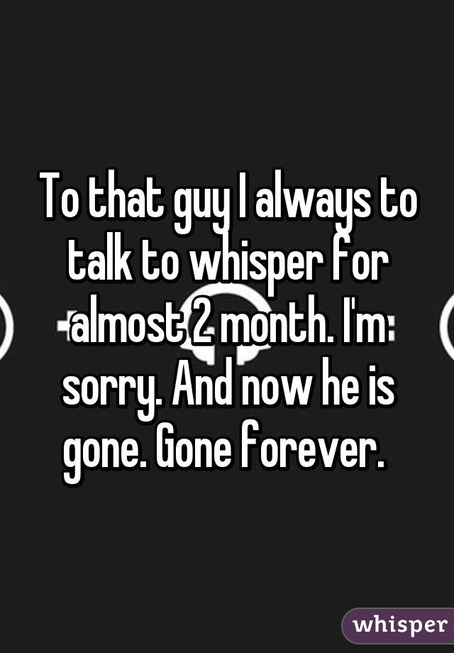 To that guy I always to talk to whisper for almost 2 month. I'm sorry. And now he is gone. Gone forever.