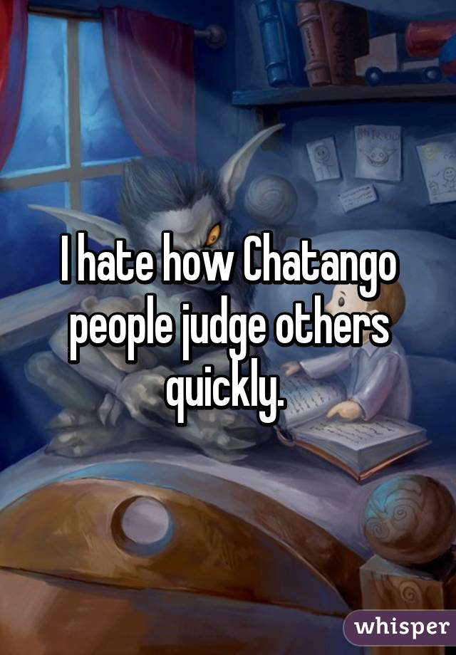 I hate how Chatango people judge others quickly.