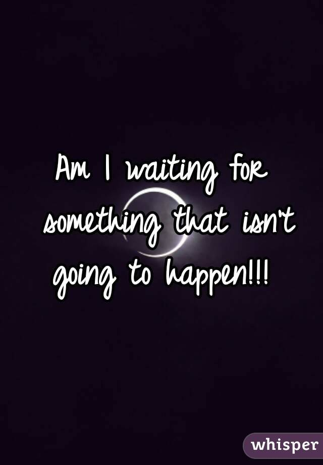 Am I waiting for something that isn't going to happen!!!