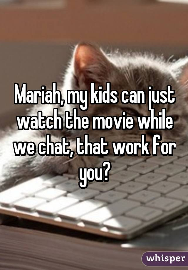 Mariah, my kids can just watch the movie while we chat, that work for you?
