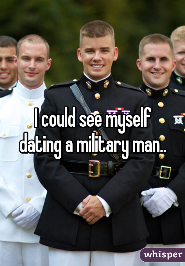 I could see myself dating a military man..