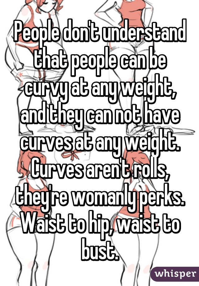 People don't understand that people can be curvy at any weight, and they can not have curves at any weight. Curves aren't rolls, they're womanly perks. Waist to hip, waist to bust.