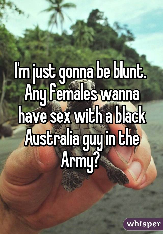 I'm just gonna be blunt.  Any females wanna have sex with a black Australia guy in the Army?