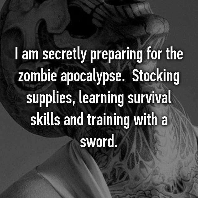 I am secretly preparing for the zombie apocalypse.  Stocking supplies, learning survival skills and training with a sword.