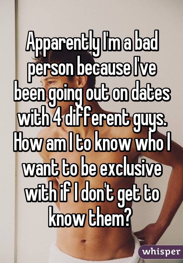 Apparently I'm a bad person because I've been going out on dates with 4 different guys. How am I to know who I want to be exclusive with if I don't get to know them?