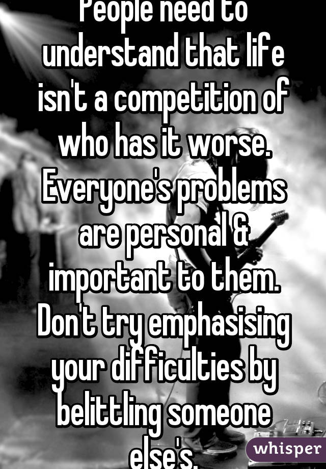 People need to understand that life isn't a competition of who has it worse. Everyone's problems are personal & important to them. Don't try emphasising your difficulties by belittling someone else's.