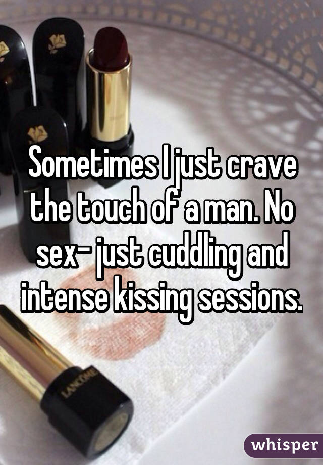 Sometimes I just crave the touch of a man. No sex- just cuddling and intense kissing sessions.