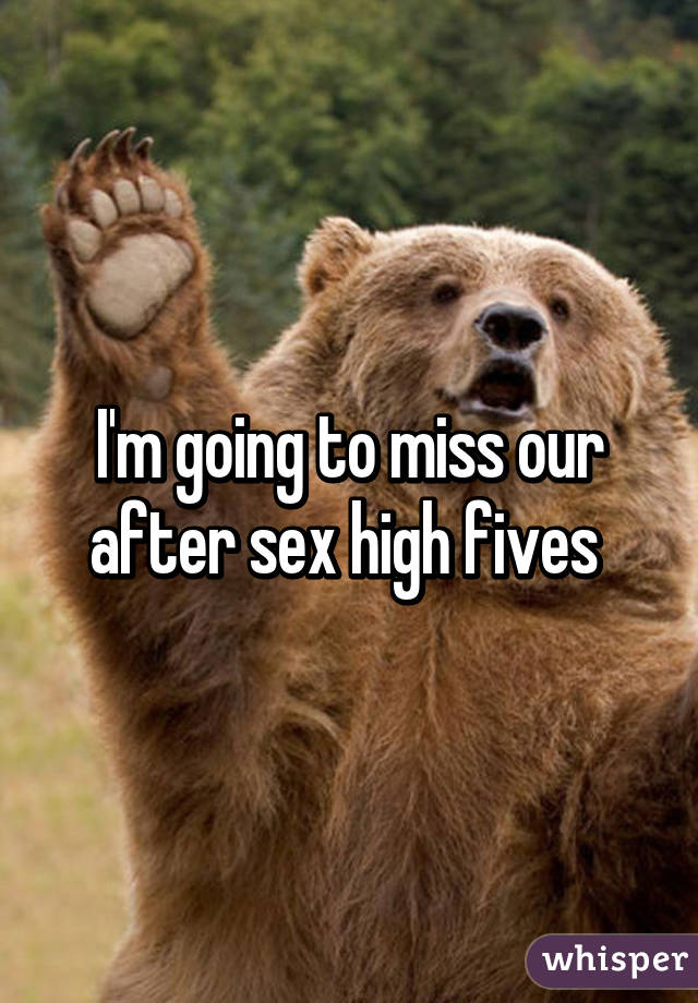 I'm going to miss our after sex high fives