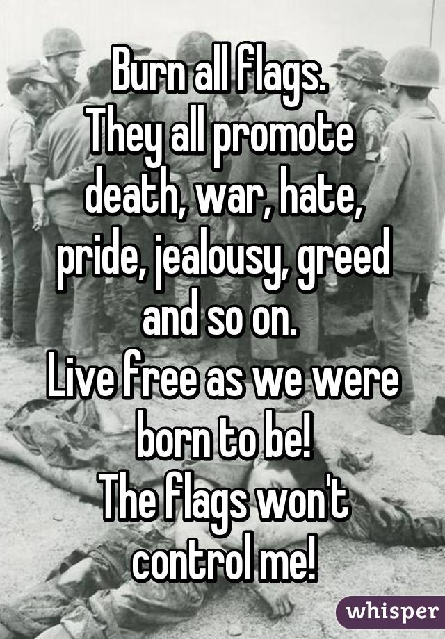Burn all flags.  They all promote  death, war, hate, pride, jealousy, greed and so on.  Live free as we were born to be! The flags won't control me!