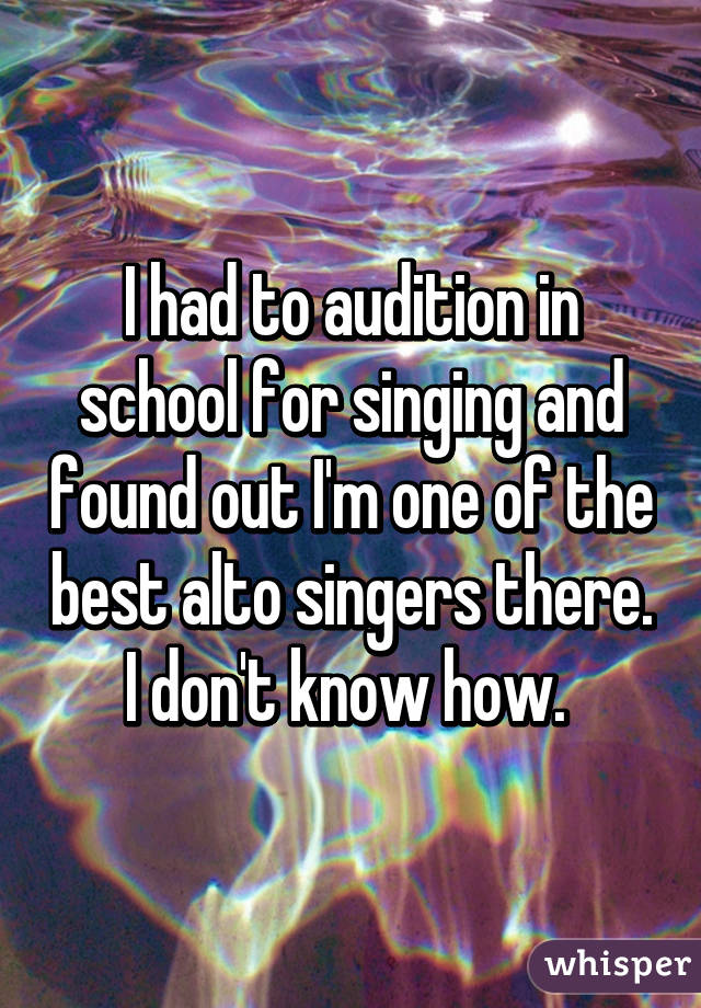 I had to audition in school for singing and found out I'm one of the best alto singers there. I don't know how.