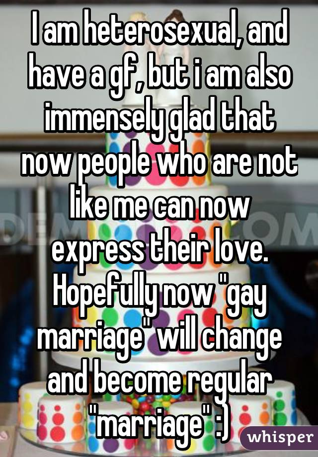 """I am heterosexual, and have a gf, but i am also immensely glad that now people who are not like me can now express their love. Hopefully now """"gay marriage"""" will change and become regular """"marriage"""" :)"""