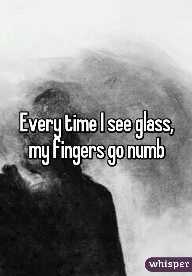 Every time I see glass, my fingers go numb