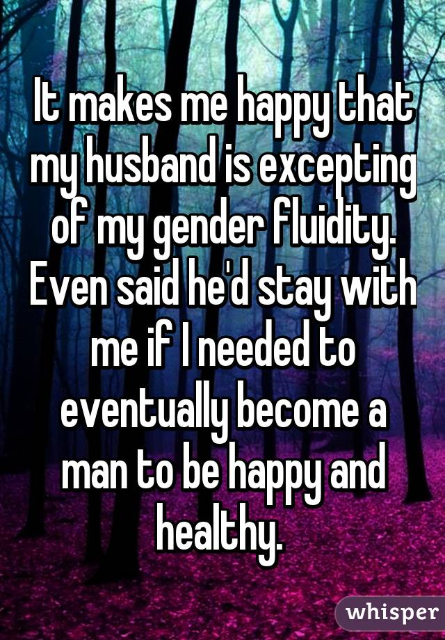 It makes me happy that my husband is excepting of my gender fluidity. Even said he'd stay with me if I needed to eventually become a man to be happy and healthy.