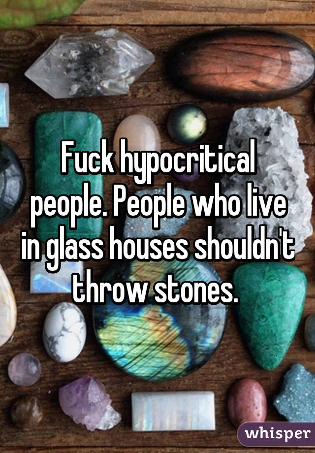 Fuck Hypocritical People People Who Live In Glass Houses Shouldn T