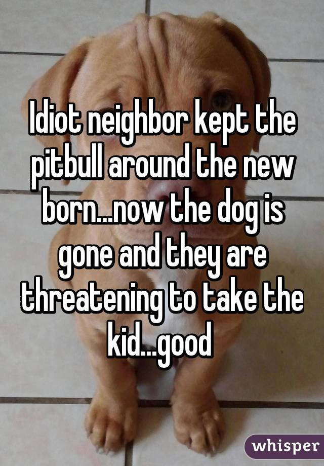Idiot neighbor kept the pitbull around the new born...now the dog is gone and they are threatening to take the kid...good